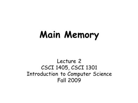 Main Memory Lecture 2 CSCI 1405, CSCI 1301 Introduction to Computer Science Fall 2009.