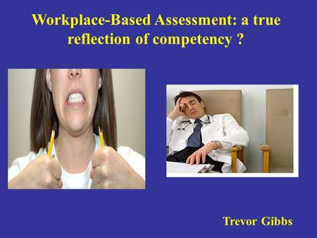 . Workplace-Based Assessment: a true reflection of competency ? Trevor Gibbs.