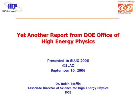 Department of Energy Office of Science Yet Another Report from DOE Office of High Energy Physics Presented to SLUO September 10, 2006 Dr. Robin.