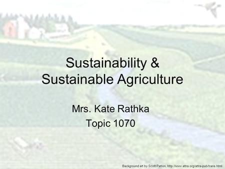 Sustainability & Sustainable Agriculture Mrs. Kate Rathka Topic 1070 Background art by Scott Patton,