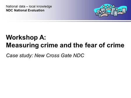 Workshop A: Measuring crime and the fear of crime Case study: New Cross Gate NDC National data – local knowledge NDC National Evaluation.