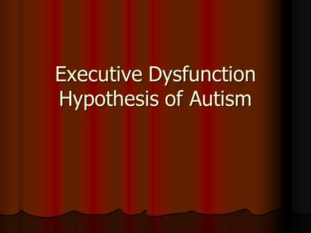 "Executive Dysfunction Hypothesis of Autism. Definition ""The ability to maintain an appropriate problem-solving set for the attainment of a future goal;"