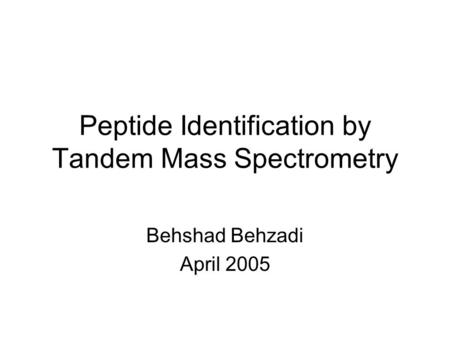 Peptide Identification by Tandem Mass Spectrometry Behshad Behzadi April 2005.