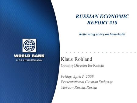 RUSSIAN ECONOMIC REPORT #18 Refocusing policy on households Klaus Rohland Country Director for Russia Friday, April 3, 2009 Presentation at German Embassy.