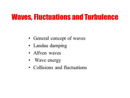 Waves, Fluctuations and Turbulence General concept of waves Landau damping Alfven waves Wave energy Collisions and fluctuations.