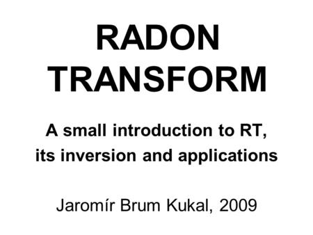 RADON TRANSFORM A small introduction to RT, its inversion and applications Jaromír Brum Kukal, 2009.
