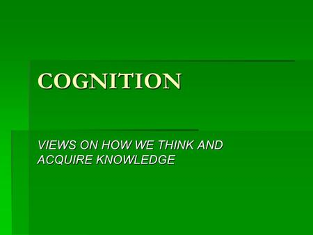 COGNITION VIEWS ON HOW WE THINK AND ACQUIRE KNOWLEDGE.