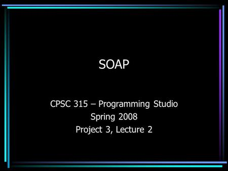 SOAP CPSC 315 – Programming Studio Spring 2008 Project 3, Lecture 2.