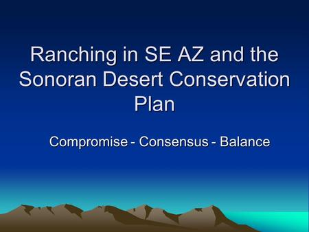 Ranching in SE AZ and the Sonoran Desert Conservation Plan Compromise - Consensus - Balance.
