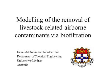 Modelling of the removal of livestock-related airborne contaminants via biofiltration Dennis McNevin and John Barford Department of Chemical Engineering.