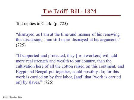 "© 2001 J. Douglass Klein The Tariff Bill - 1824 Tod replies to Clark. (p. 725) ""dismayed as I am at the time and manner of his renewing this discussion,"