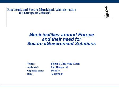 Municipalities around Europe and their need for Secure eGovernment Solutions Electronic and Secure Municipal Administration for European Citizens Venue:Bolzano.