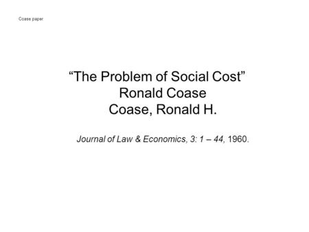 "Coase paper ""The Problem of Social Cost"" Ronald Coase Coase, Ronald H. Journal of Law & Economics, 3: 1 – 44, 1960."