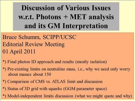 Discussion of Various Issues w.r.t. Photons + MET analysis and its GM Interpretation Bruce Schumm, SCIPP/UCSC Editorial Review Meeting 01 April 2011 *)