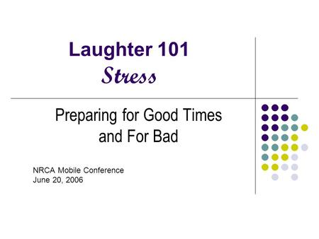 Laughter 101 Stress Preparing for Good Times and For Bad NRCA Mobile Conference June 20, 2006.