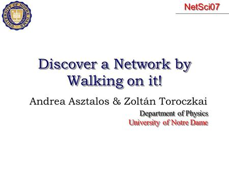 Discover a Network by Walking on it! Andrea Asztalos & Zoltán Toroczkai Department of Physics University of Notre Dame Department of Physics University.