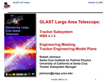 GLAST LAT ProjectOctober 14, 2002 Tracker, WBS 4.1.4 1 GLAST Large Area Telescope: Tracker Subsystem WBS 4.1.4 Engineering Meeting Tracker Engineering-Model.