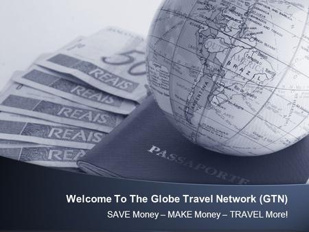 Welcome To The Globe Travel Network (GTN) SAVE Money – MAKE Money – TRAVEL More!