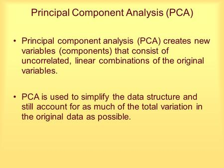 Principal Component Analysis (PCA) Principal component analysis (PCA) creates new variables (components) that consist of uncorrelated, linear combinations.