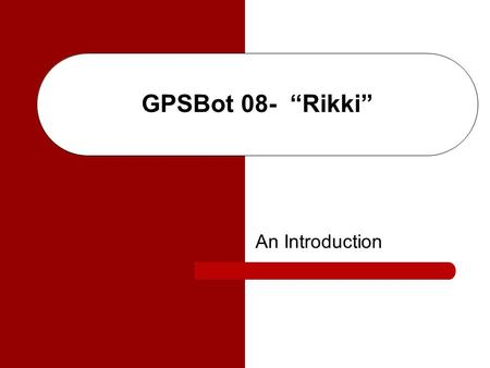 "GPSBot 08- ""Rikki"" An Introduction. Agenda The Team Motivation Objectives Enabling Processes Sub-Systems Time-Line Budget Obstacles Continuation Applications."