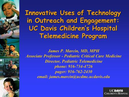 Innovative Uses of Technology in Outreach and Engagement: UC Davis Children's Hospital Telemedicine Program James P. Marcin, MD, MPH Associate Professor.