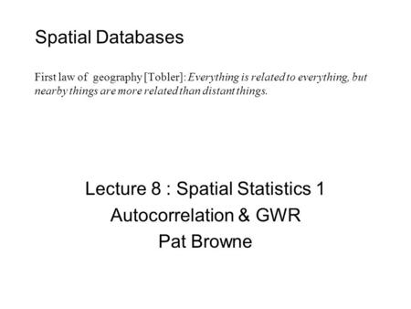 Spatial Databases First law of geography [Tobler]: Everything is related to everything, but nearby things are more related than distant things. Lecture.