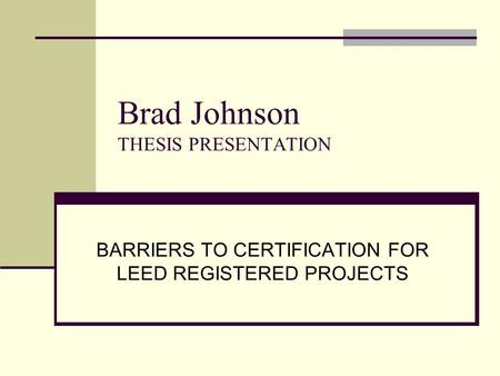 Brad Johnson THESIS PRESENTATION BARRIERS TO CERTIFICATION FOR LEED REGISTERED PROJECTS.