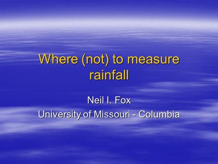 Where (not) to measure rainfall Neil I. Fox University of Missouri - Columbia.