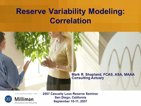 Reserve Variability Modeling: Correlation 2007 Casualty Loss Reserve Seminar San Diego, California September 10-11, 2007 Mark R. Shapland, FCAS, ASA, MAAA.