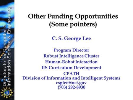 Other Funding Opportunities (Some pointers) C. S. George Lee Program Director Robust Intelligence Cluster Human-Robot Interaction IIS Curriculum Development.
