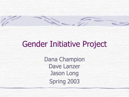 Gender Initiative Project Dana Champion Dave Lanzer Jason Long Spring 2003.