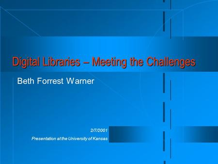 2/7/2001 Presentation at the University of Kansas Digital Libraries – Meeting the Challenges Beth Forrest Warner.