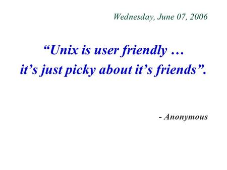 "Wednesday, June 07, 2006 ""Unix is user friendly … it's just picky about it's friends"". - Anonymous."