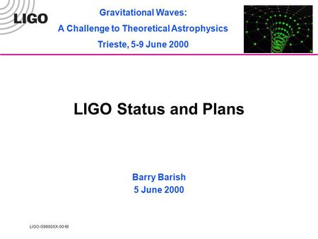 LIGO-G9900XX-00-M LIGO Status and Plans Barry Barish 5 June 2000 Gravitational Waves: A Challenge to Theoretical Astrophysics Trieste, 5-9 June 2000.