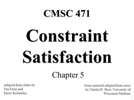 1 Constraint Satisfaction Chapter 5 Some material adopted from notes by Charles R. Dyer, University of Wisconsin-Madison CMSC 471 Adapted from slides by.