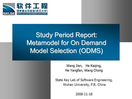 Study Period Report: Metamodel for On Demand Model Selection (ODMS) Wang Jian, He Keqing, He Yangfan, Wang Chong State Key Lab of Software Engineering,