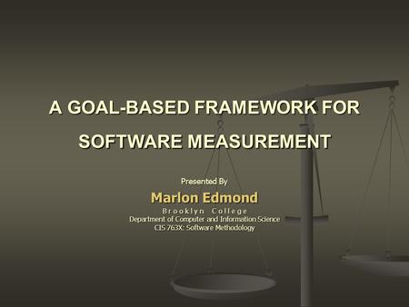 A GOAL-BASED FRAMEWORK FOR SOFTWARE MEASUREMENT Presented By Marlon Edmond B r o o k l y n C o l l e g e Department of Computer and Information Science.