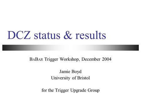 DCZ status & results B A B AR Trigger Workshop, December 2004 Jamie Boyd University of Bristol for the Trigger Upgrade Group.