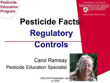 Pesticide Education Program WSU WNV Presentation - April 14, 2003 Pesticide Facts: Regulatory Controls Carol Ramsay Pesticide Education Specialist.