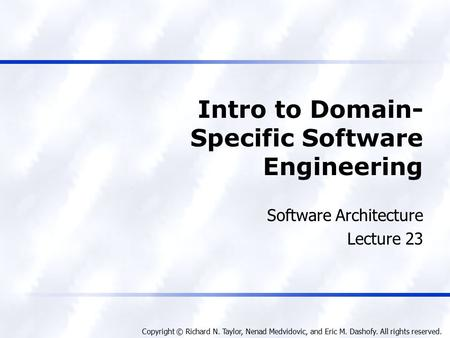 Copyright © Richard N. Taylor, Nenad Medvidovic, and Eric M. Dashofy. All rights reserved. Intro to Domain- Specific Software Engineering Software Architecture.