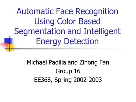 Automatic Face Recognition Using Color Based Segmentation and Intelligent Energy Detection Michael Padilla and Zihong Fan Group 16 EE368, Spring 2002-2003.