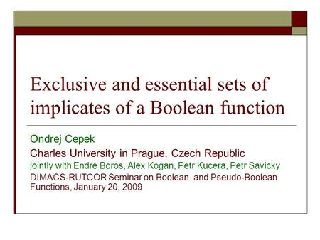 Exclusive and essential sets of implicates of a Boolean function Ondrej Cepek Charles University in Prague, Czech Republic jointly with Endre Boros, Alex.