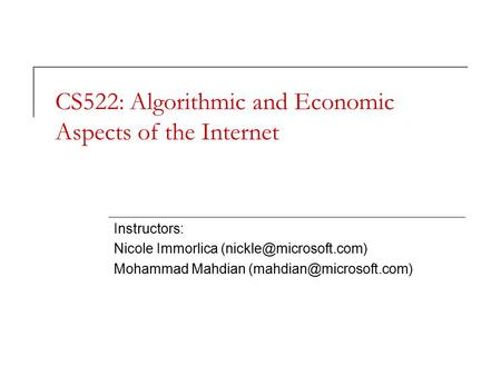 CS522: Algorithmic and Economic Aspects of the Internet Instructors: Nicole Immorlica Mohammad Mahdian