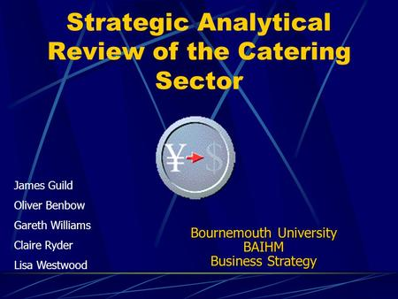 Strategic Analytical Review of the Catering Sector James Guild Oliver Benbow Gareth Williams Claire Ryder Lisa Westwood Bournemouth University BAIHM Business.