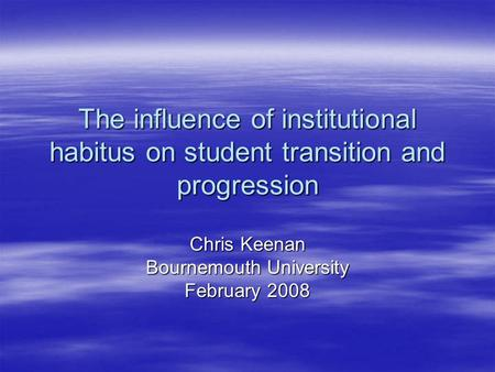 The influence of institutional habitus on student transition and progression Chris Keenan Bournemouth University February 2008.
