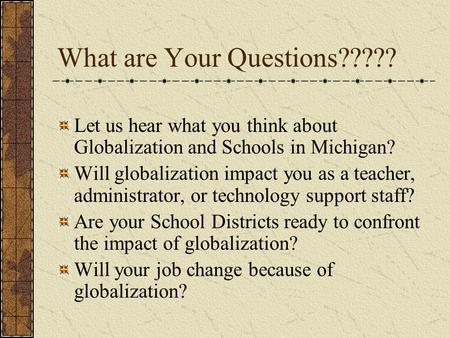 What are Your Questions????? Let us hear what you think about Globalization and Schools in Michigan? Will globalization impact you as a teacher, administrator,