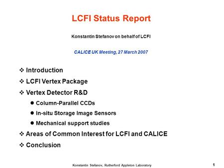 1 Konstantin Stefanov, Rutherford Appleton Laboratory 1 LCFI Status Report Konstantin Stefanov on behalf of LCFI CALICE UK Meeting, 27 March 2007  Introduction.