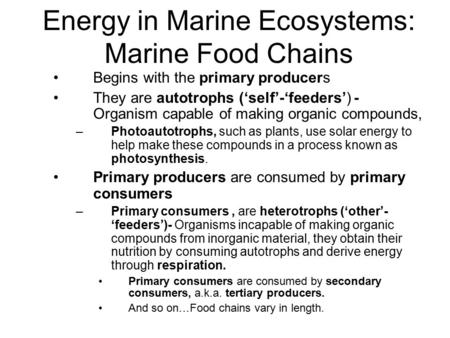 Energy in Marine Ecosystems: Marine Food Chains Begins with the primary producers They are autotrophs ('self'-'feeders') - Organism capable of making organic.