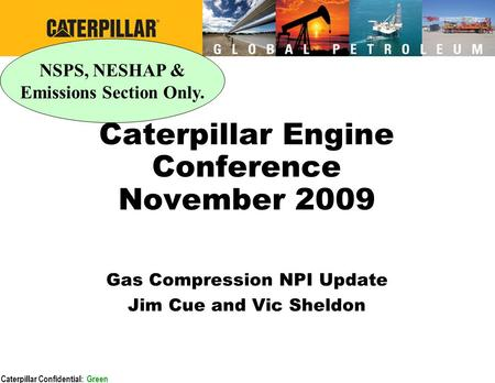 Caterpillar Confidential: Green Caterpillar Engine Conference November 2009 Gas Compression NPI Update Jim Cue and Vic Sheldon NSPS, NESHAP & Emissions.