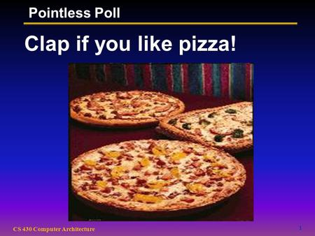 1 CS 430 Computer Architecture Clap if you like pizza! Pointless Poll.